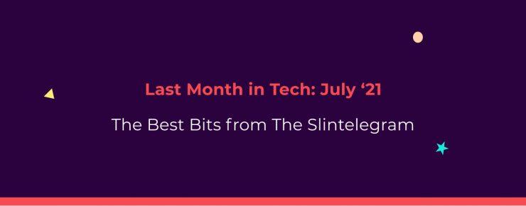 The Slintelegram | Last Month In Tech - July '21