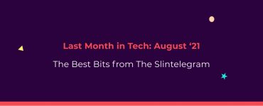 The Slintelegram | Last Month In Tech - August '21