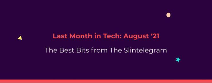 The Slintelegram   Last Month In Tech - August '21