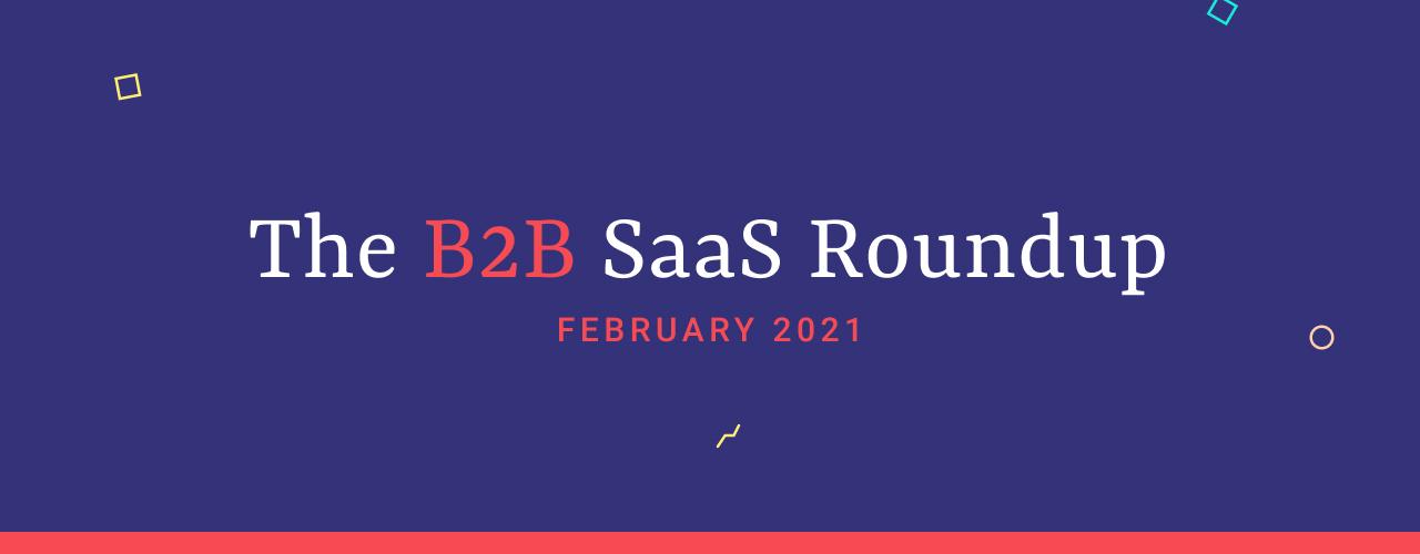 The B2B SaaS Roundup - February 2021